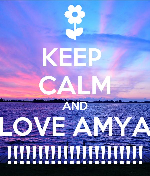 KEEP  CALM AND LOVE AMYA !!!!!!!!!!!!!!!!!!!!!!