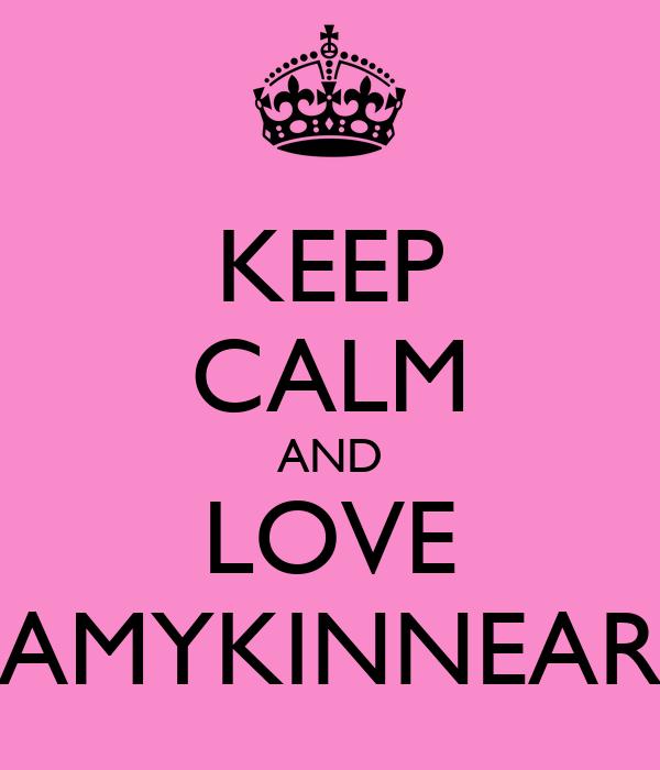 KEEP CALM AND LOVE AMYKINNEAR