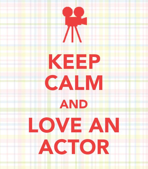 KEEP CALM AND LOVE AN ACTOR