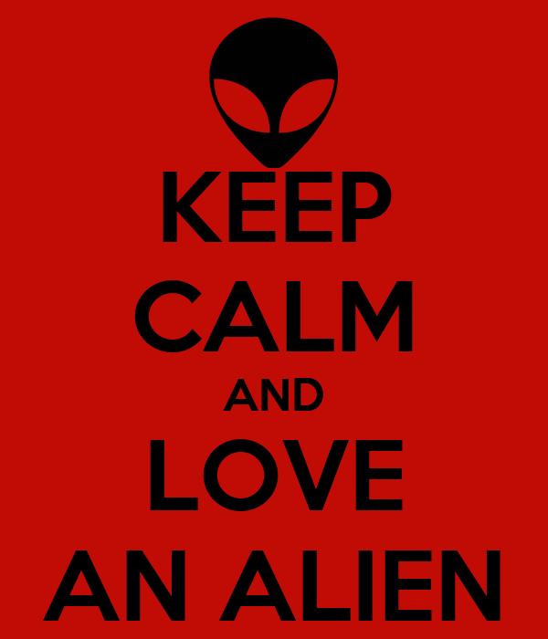 KEEP CALM AND LOVE AN ALIEN