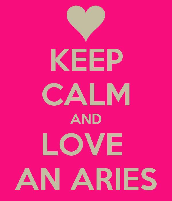 KEEP CALM AND LOVE  AN ARIES