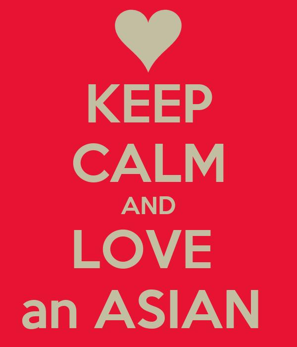 KEEP CALM AND LOVE  an ASIAN