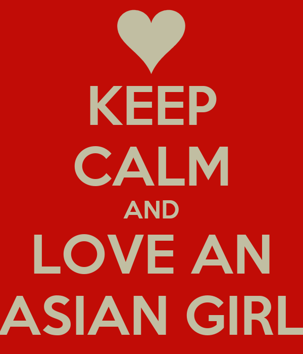 KEEP CALM AND LOVE AN ASIAN GIRL