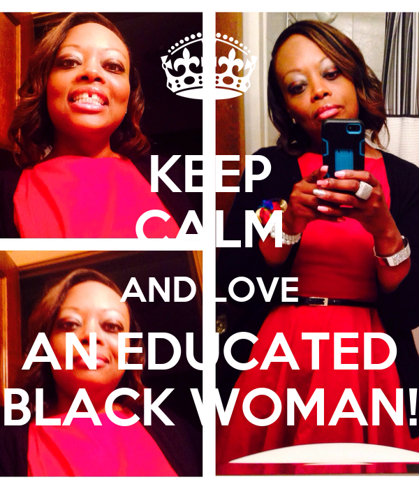 KEEP CALM AND LOVE AN EDUCATED BLACK WOMAN!