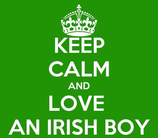 KEEP CALM AND LOVE  AN IRISH BOY