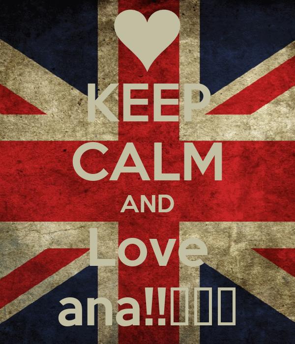 KEEP CALM AND Love ana!!♡♥♡