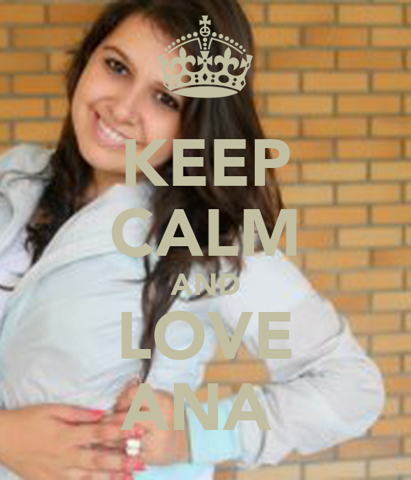 KEEP CALM AND LOVE ANA