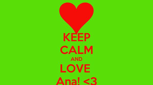 KEEP CALM AND LOVE  Ana! <3