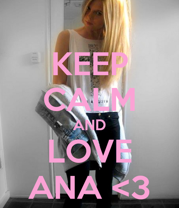 KEEP CALM AND LOVE ANA <3