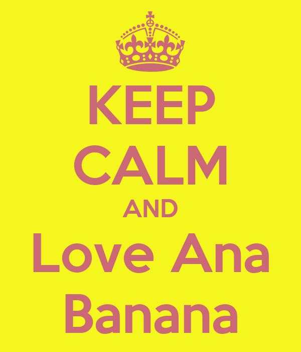 KEEP CALM AND Love Ana Banana