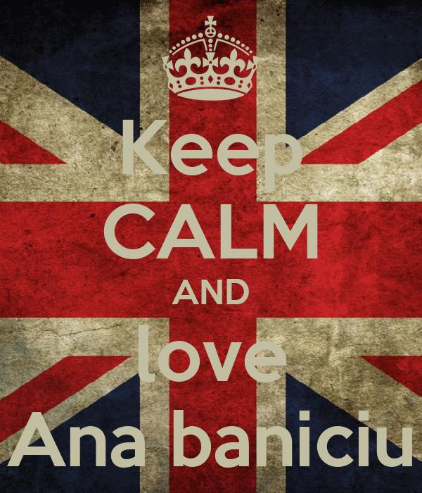 Keep CALM AND love Ana baniciu