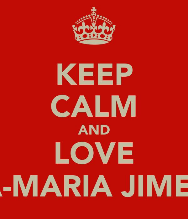 KEEP CALM AND LOVE ANA-MARIA JIMENEZ