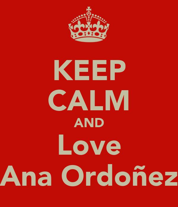 KEEP CALM AND Love Ana Ordoñez