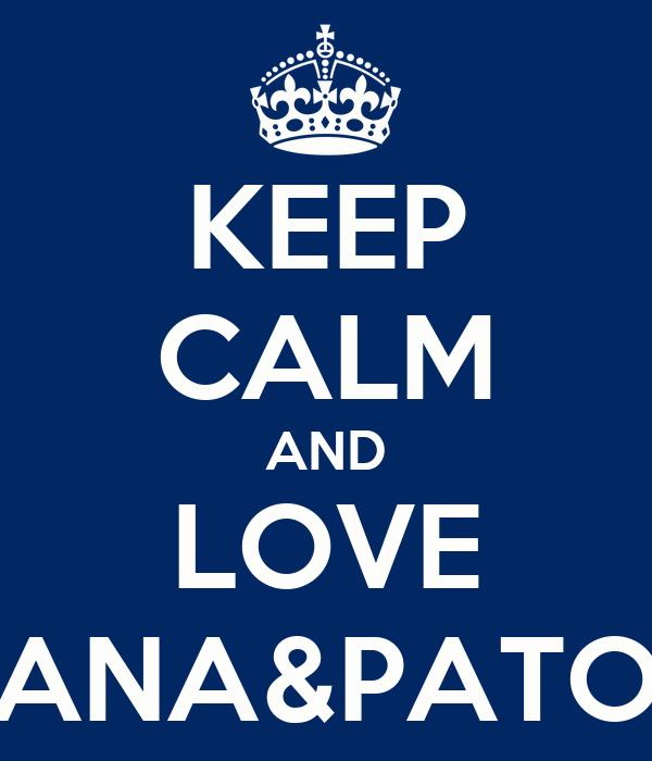 KEEP CALM AND LOVE ANA&PATO