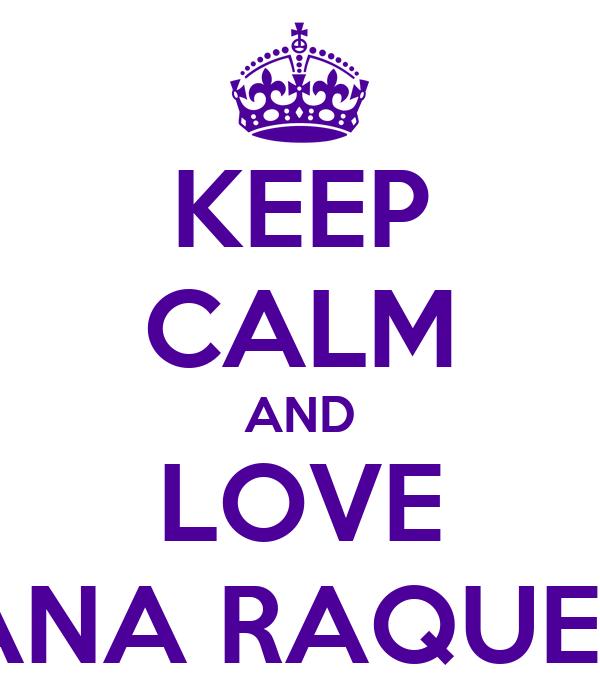 KEEP CALM AND LOVE ANA RAQUEL