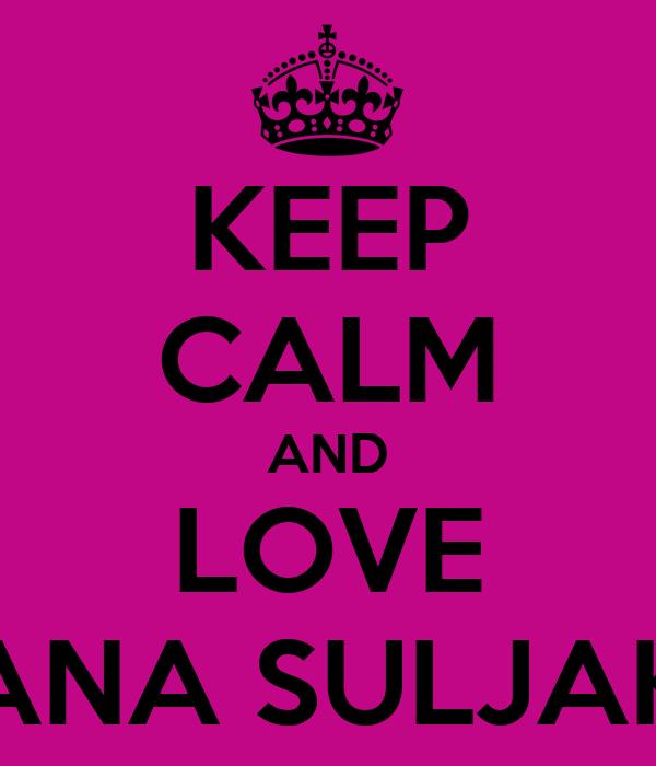 KEEP CALM AND LOVE ANA SULJAK