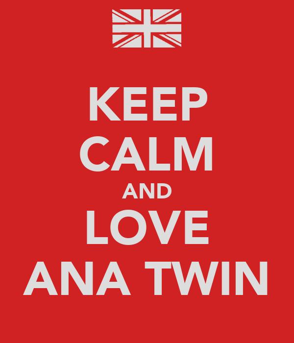 KEEP CALM AND LOVE ANA TWIN