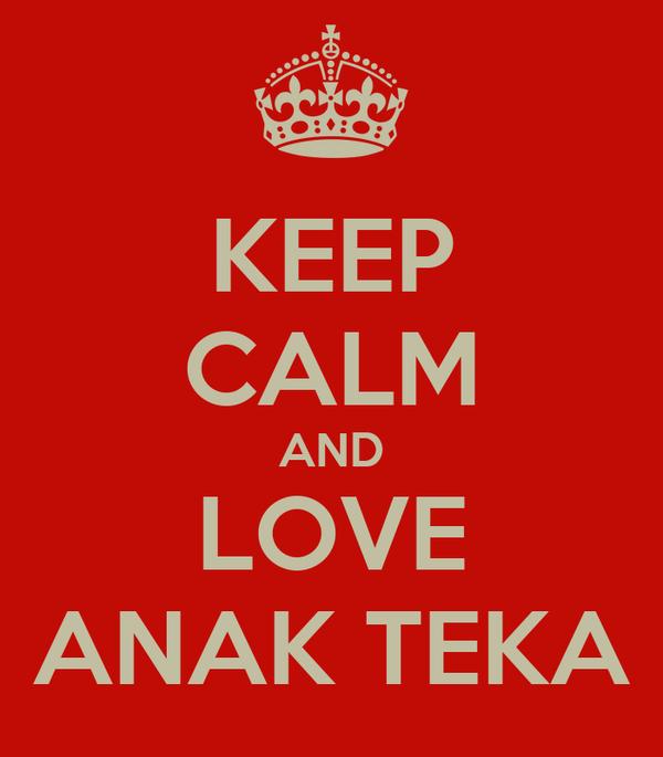 KEEP CALM AND LOVE ANAK TEKA