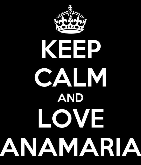 KEEP CALM AND LOVE ANAMARIA