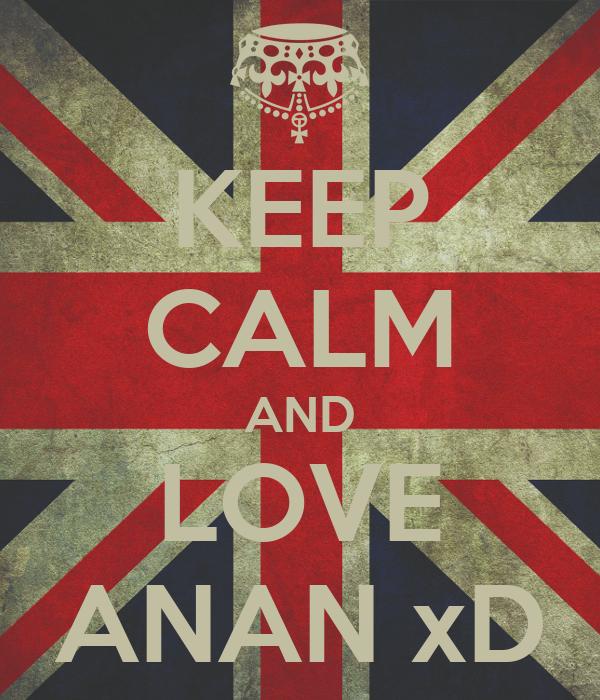 KEEP CALM AND LOVE ANAN xD