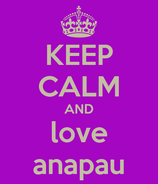 KEEP CALM AND love anapau