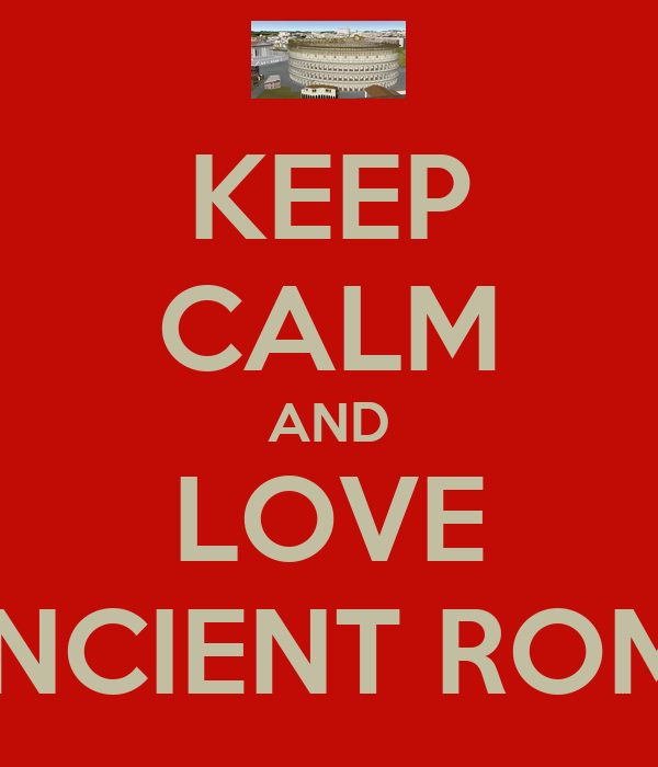 KEEP CALM AND LOVE ANCIENT ROME