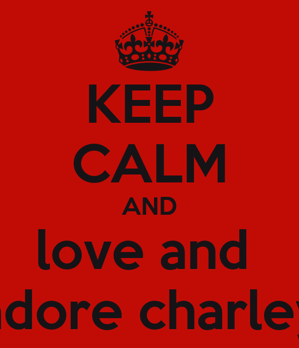 KEEP CALM AND love and  adore charley