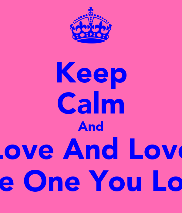 Keep Calm And Love And Love The One You Love