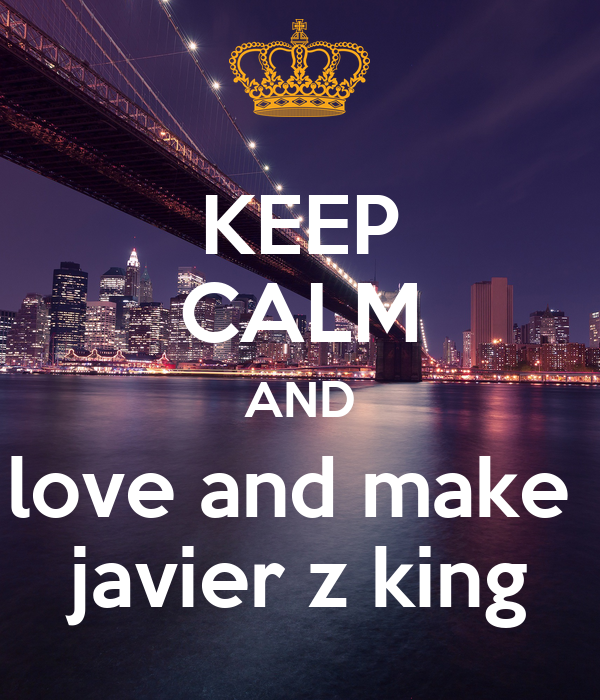 KEEP CALM AND love and make  javier z king