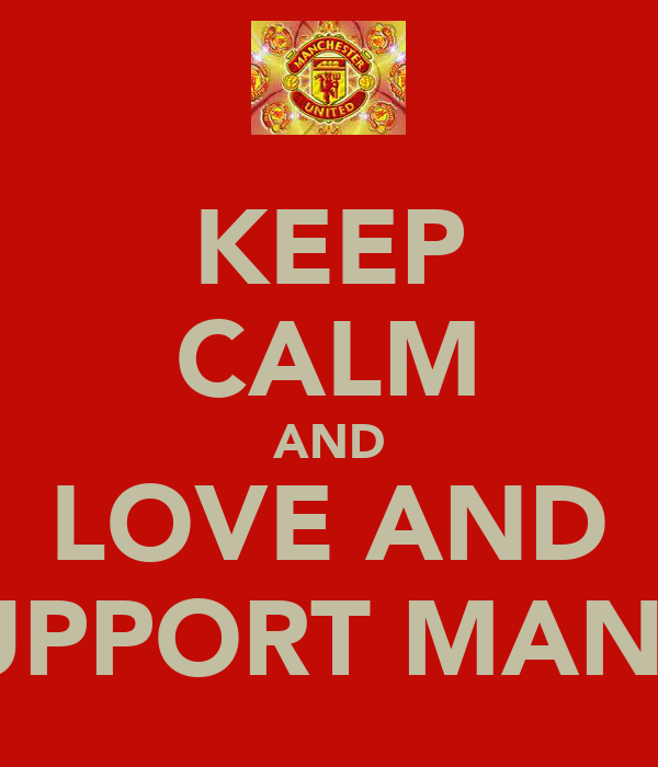 KEEP CALM AND LOVE AND SUPPORT MAN U