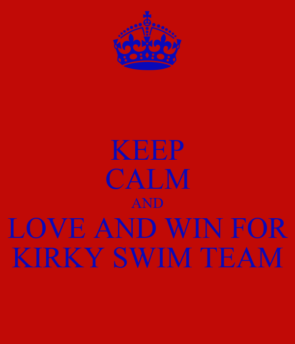 KEEP CALM AND LOVE AND WIN FOR KIRKY SWIM TEAM