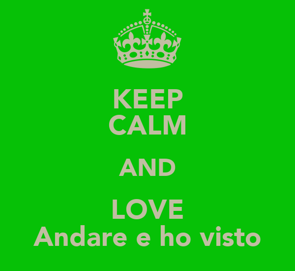 KEEP CALM AND LOVE Andare e ho visto