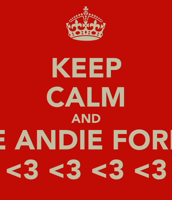 KEEP CALM AND LOVE ANDIE FOREVER <3 <3 <3 <3