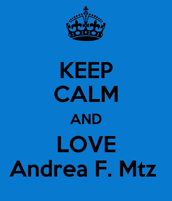 KEEP CALM AND LOVE Andrea F. Mtz