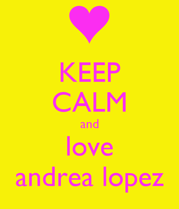 KEEP CALM and love andrea lopez