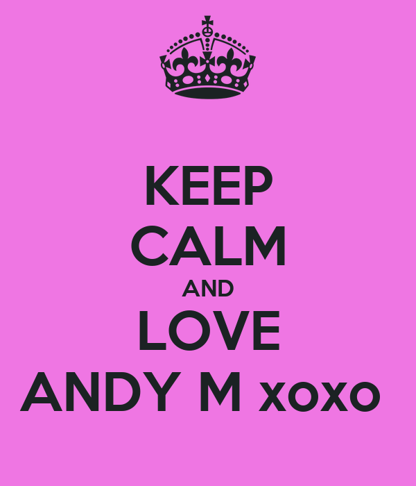 KEEP CALM AND LOVE ANDY M xoxo