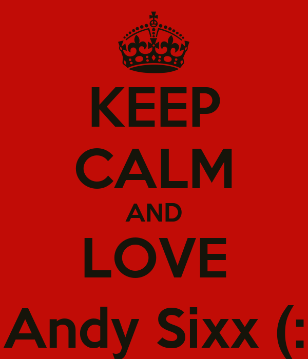 KEEP CALM AND LOVE Andy Sixx (: