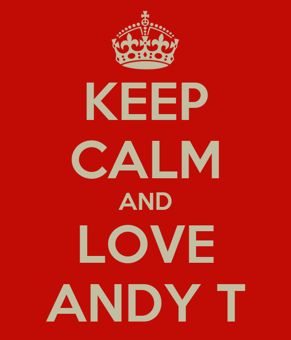 KEEP CALM AND LOVE ANDY T