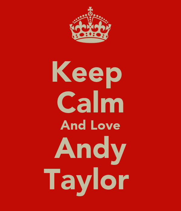 Keep  Calm And Love Andy Taylor