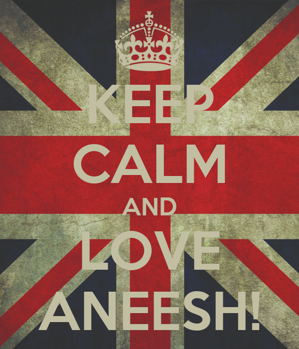 KEEP CALM AND LOVE ANEESH!