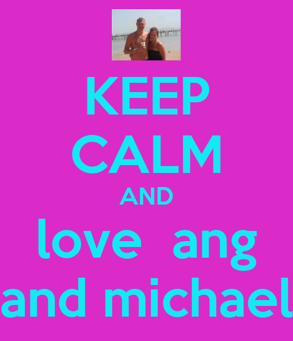KEEP CALM AND love  ang and michael