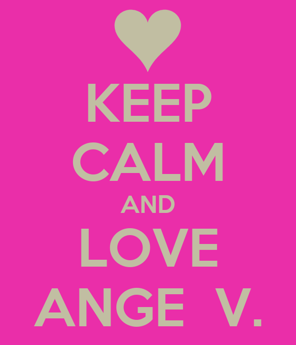 KEEP CALM AND  LOVE  ANGE  V.