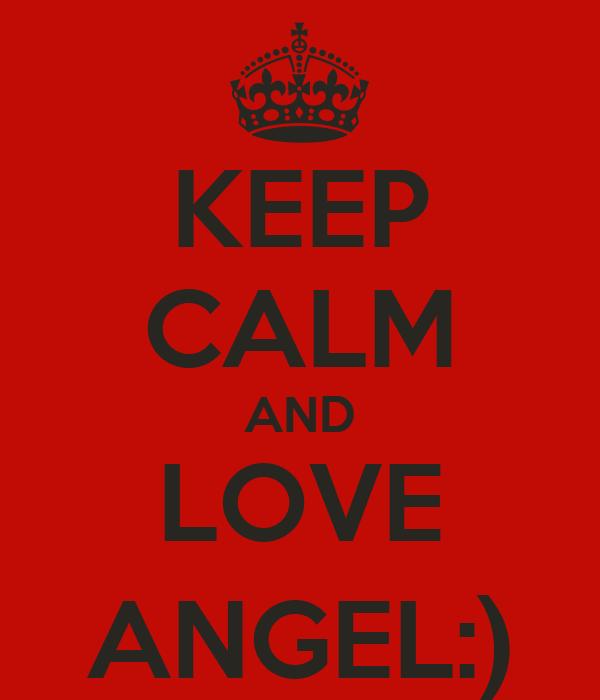 KEEP CALM AND LOVE ANGEL:)