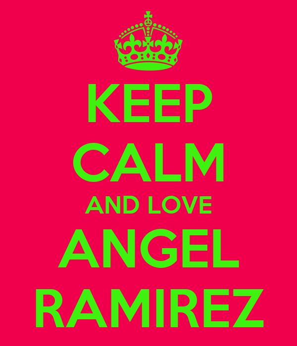 KEEP CALM AND LOVE ANGEL RAMIREZ