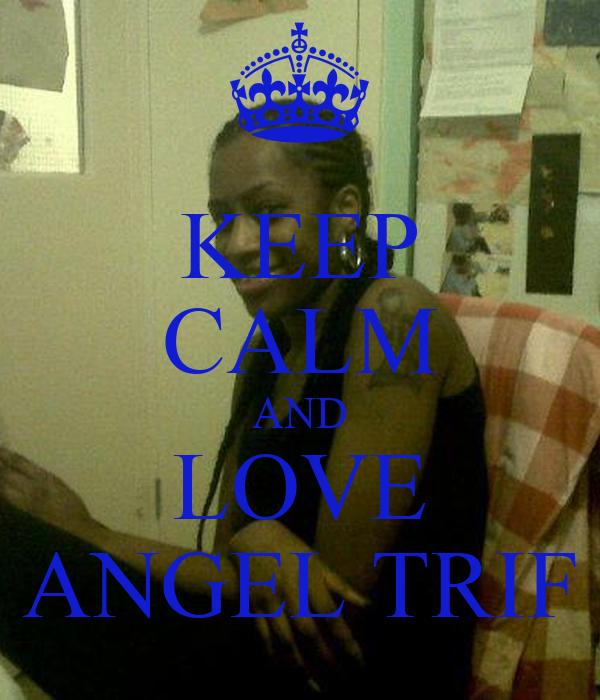 KEEP CALM AND LOVE ANGEL TRIF