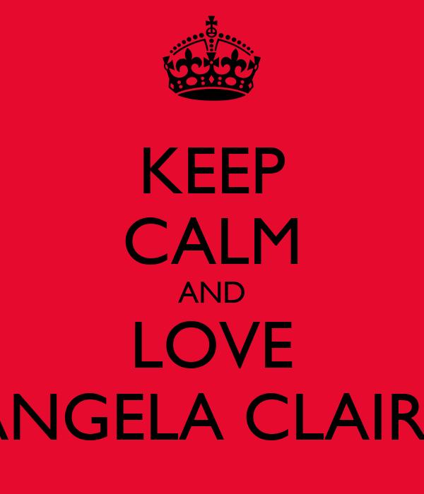 KEEP CALM AND LOVE ANGELA CLAIRE