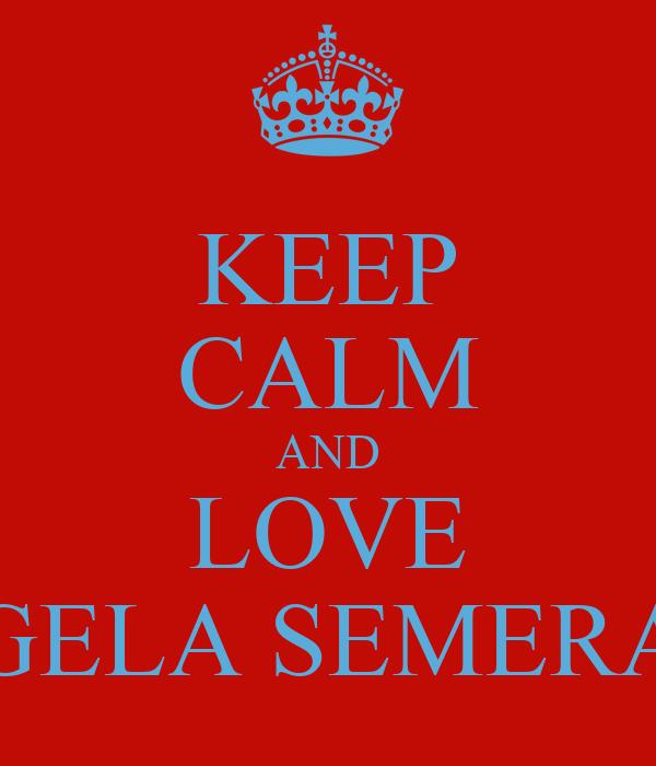 KEEP CALM AND LOVE ANGELA SEMERANO