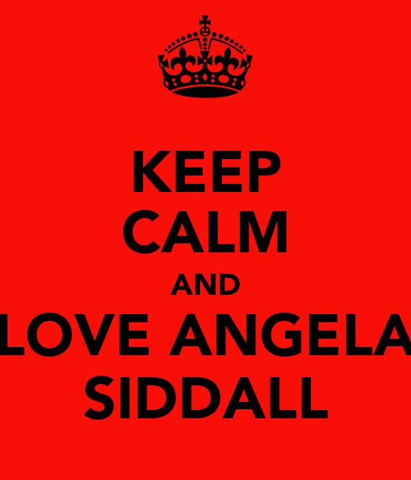 KEEP CALM AND LOVE ANGELA SIDDALL