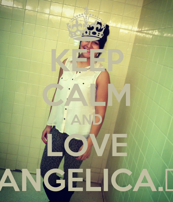 KEEP CALM AND LOVE ANGELICA.♡