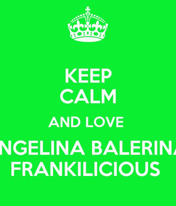 KEEP CALM AND LOVE  ANGELINA BALERINA  FRANKILICIOUS